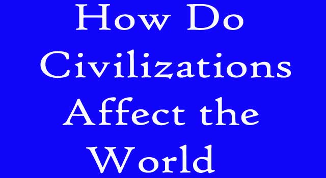 How Do Civilizations Affect The World