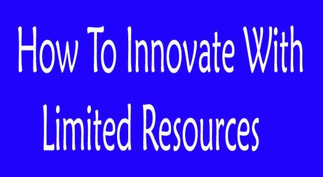 How to Innovate With Limited Resources