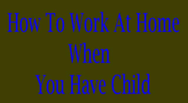 how to work at home when you have a child
