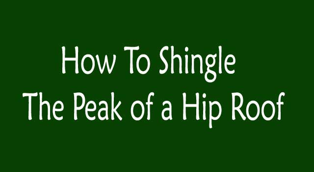 How to Shingle the Peak of a Hip Roof