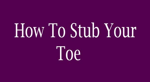 How Do you Stub your Toe