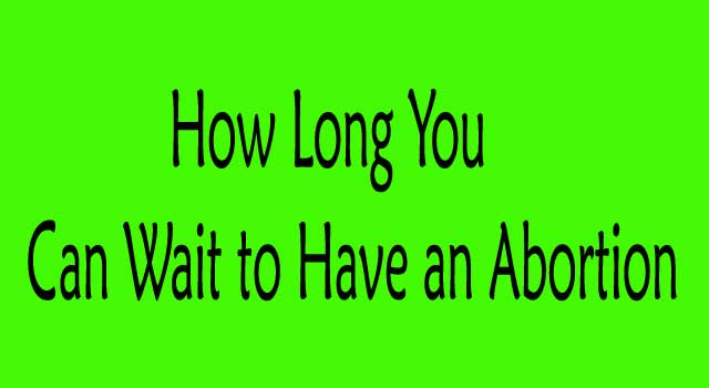 how long you can wait to have an abortion