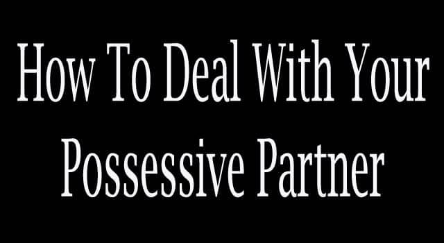 How to Deal With Your Possessive Partner