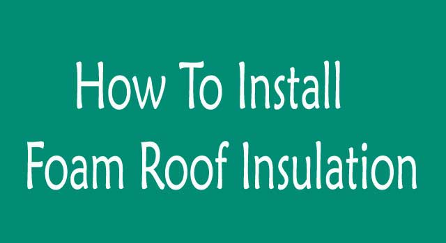 How to Install Foam Roof Insulation