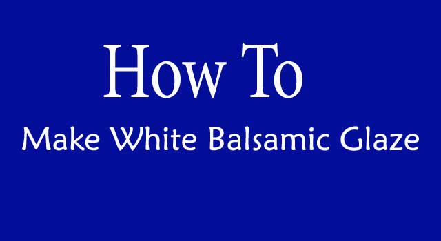 How to Make White Balsamic Glaze