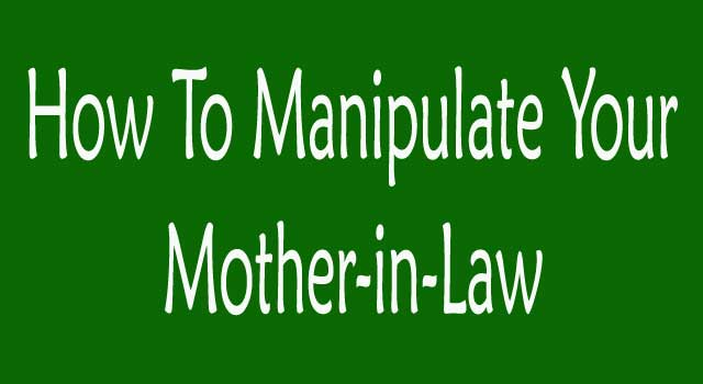 How to Manipulate Your Mother in Law