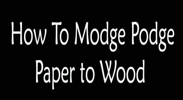 How to Modge Podge Paper to Wood