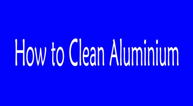 6 ways to Clean Aluminum