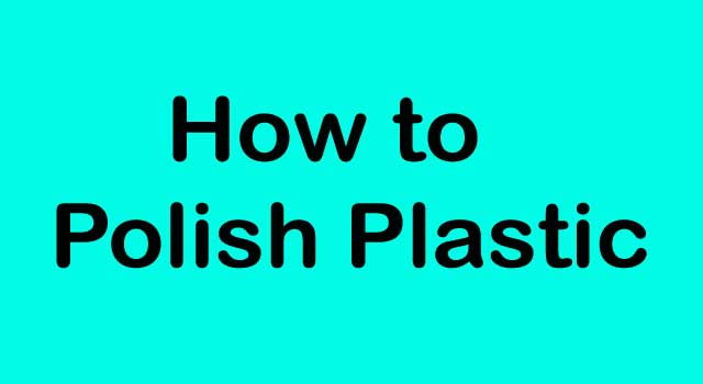 6 Effective Steps of How to Polish Plastic in Easy Way